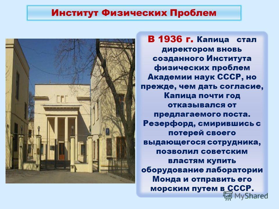 В 1936 г. Капица стал директором вновь созданного Института физических проблем Академии наук СССР, но прежде, чем дать согласие, Капица почти год отказывался от предлагаемого поста. Резерфорд, смирившись с потерей своего выдающегося сотрудника, позво