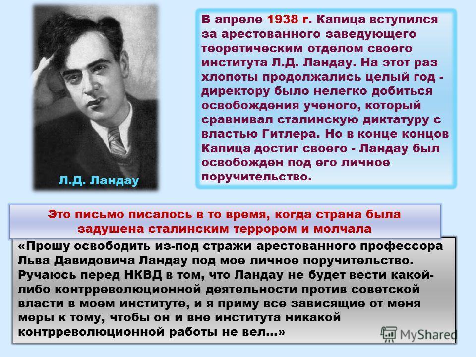 В апреле 1938 г. Капица вступился за арестованного заведующего теоретическим отделом своего института Л.Д. Ландау. На этот раз хлопоты продолжались целый год - директору было нелегко добиться освобождения ученого, который сравнивал сталинскую диктату