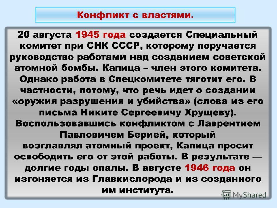 20 августа 1945 года создается Специальный комитет при СНК СССР, которому поручается руководство работами над созданием советской атомной бомбы. Капица – член этого комитета. Однако работа в Спецкомитете тяготит его. В частности, потому, что речь иде