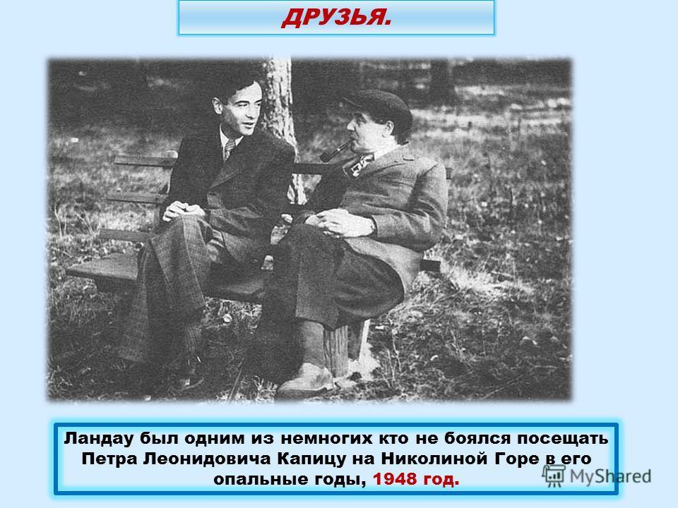 Ландау был одним из немногих кто не боялся посещать Петра Леонидовича Капицу на Николиной Горе в его опальные годы, 1948 год. ДРУЗЬЯ.