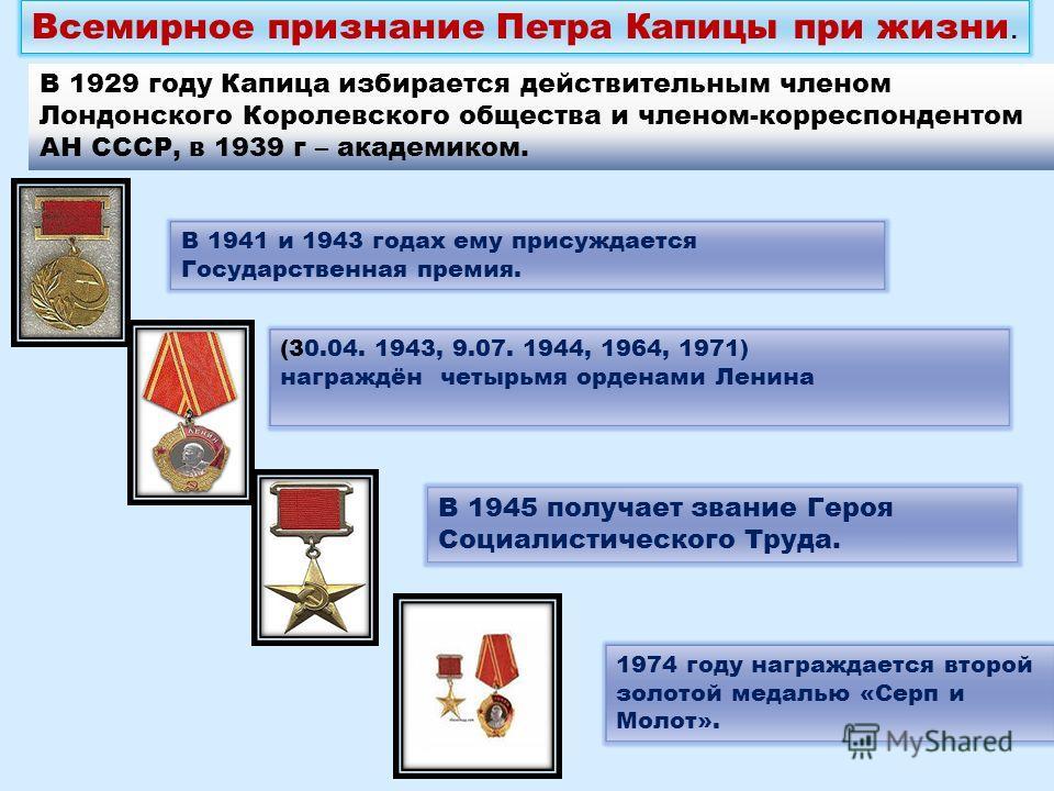 Всемирное признание Петра Капицы при жизни. В 1929 году Капица избирается действительным членом Лондонского Королевского общества и членом-корреспондентом АН СССР, в 1939 г – академиком. В 1941 и 1943 годах ему присуждается Государственная премия. В