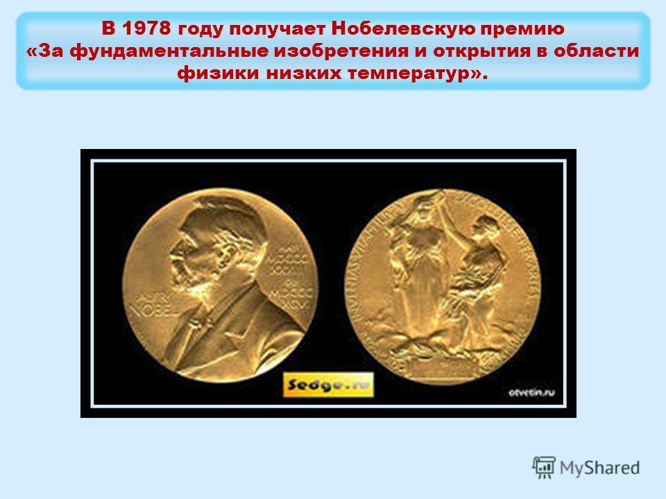 В 1978 году получает Нобелевскую премию «За фундаментальные изобретения и открытия в области физики низких температур».