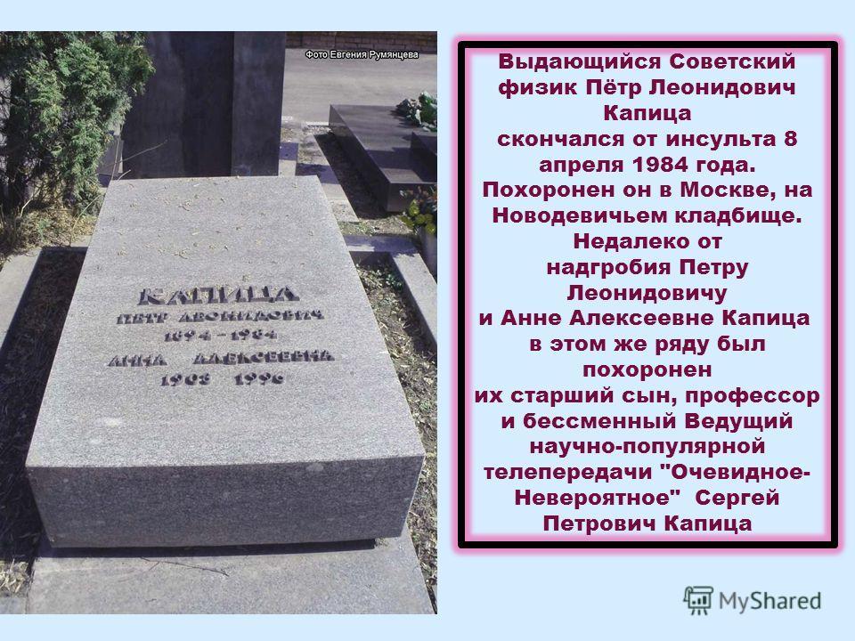 Выдающийся Советский физик Пётр Леонидович Капица скончался от инсульта 8 апреля 1984 года. Похоронен он в Москве, на Новодевичьем кладбище. Недалеко от надгробия Петру Леонидовичу и Анне Алексеевне Капица в этом же ряду был похоронен их старший сын,