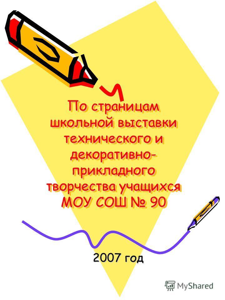 По страницам школьной выставки технического и декоративно- прикладного творчества учащихся МОУ СОШ 90 2007 год