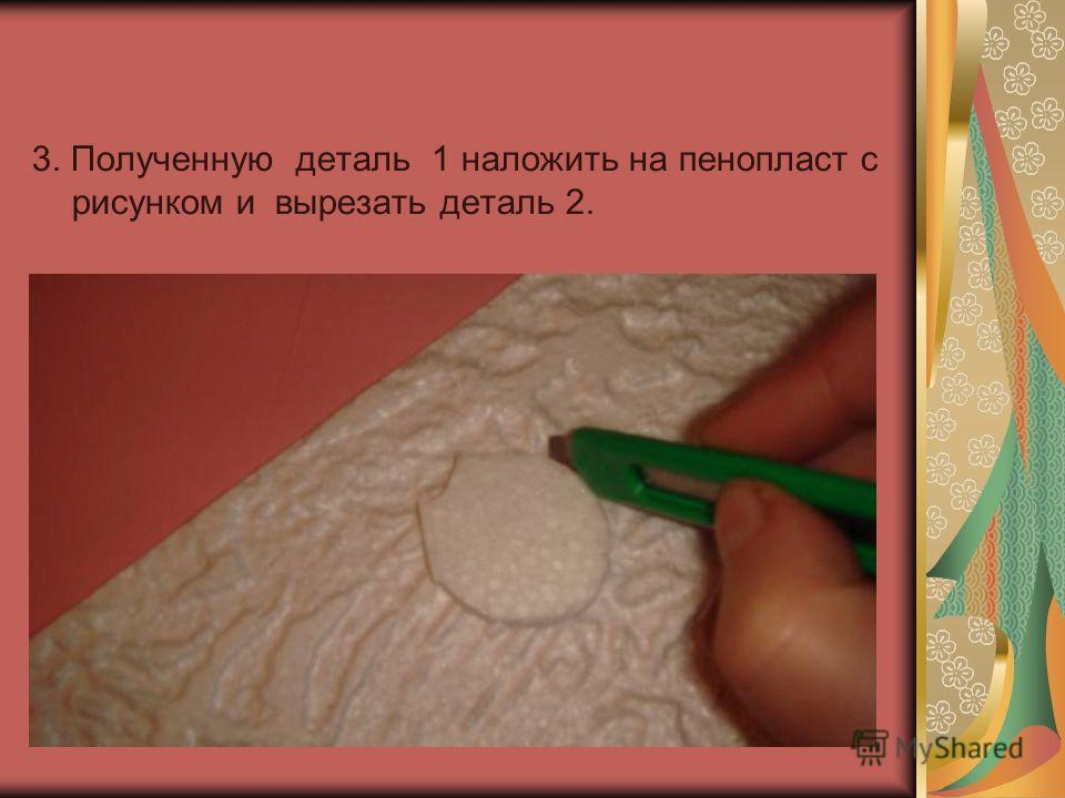 3. Полученную деталь 1 наложить на пенопласт с рисунком и вырезать деталь 2.