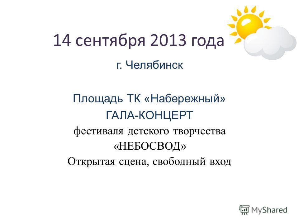 14 сентября 2013 года г. Челябинск Площадь ТК «Набережный» ГАЛА-КОНЦЕРТ фестиваля детского творчества «НЕБОСВОД» Открытая сцена, свободный вход