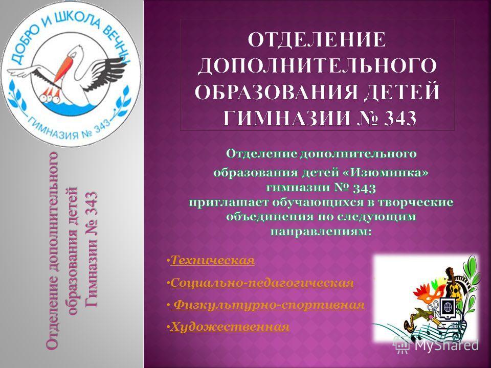 Отделение дополнительного образования детей Гимназии 343 Гимназии 343 Техническая Социально-педагогическая Физкультурно-спортивная Художественная
