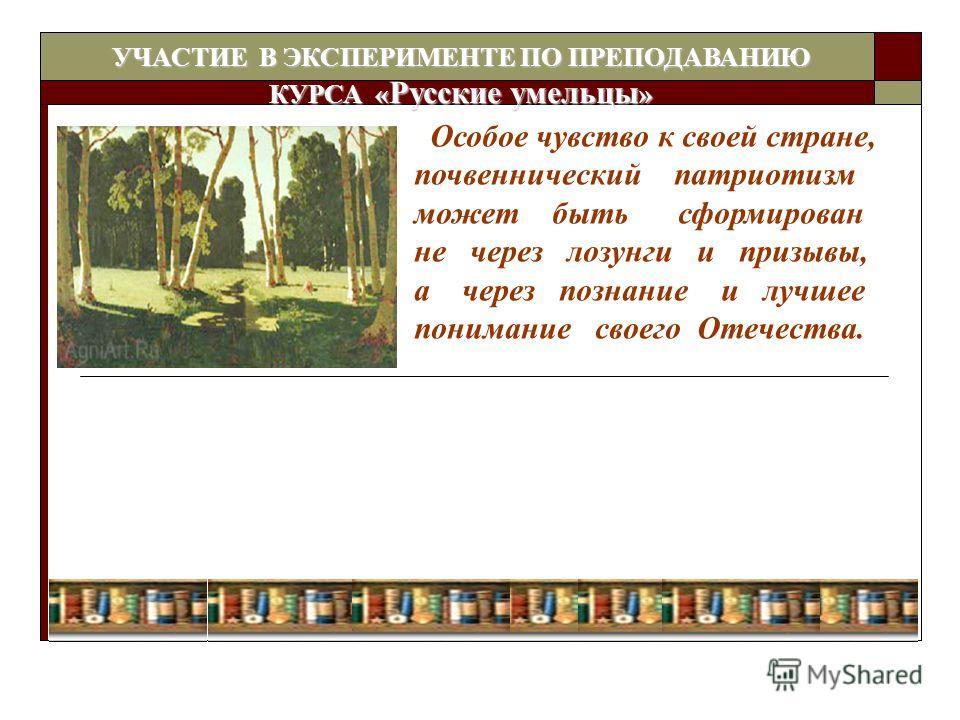 Особое чувство к своей стране, почвеннический патриотизм может быть сформирован не через лозунги и призывы, а через познание и лучшее понимание своего Отечества. УЧАСТИЕ В ЭКСПЕРИМЕНТЕ ПО ПРЕПОДАВАНИЮ КУРСА « Русские умельцы »