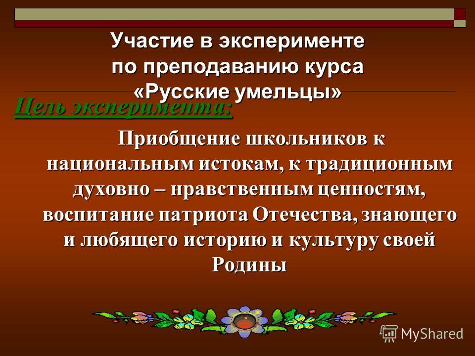 Цель эксперимента: Приобщение школьников к национальным истокам, к традиционным духовно – нравственным ценностям, воспитание патриота Отечества, знающего и любящего историю и культуру своей Родины Участие в эксперименте по преподаванию курса «Русские
