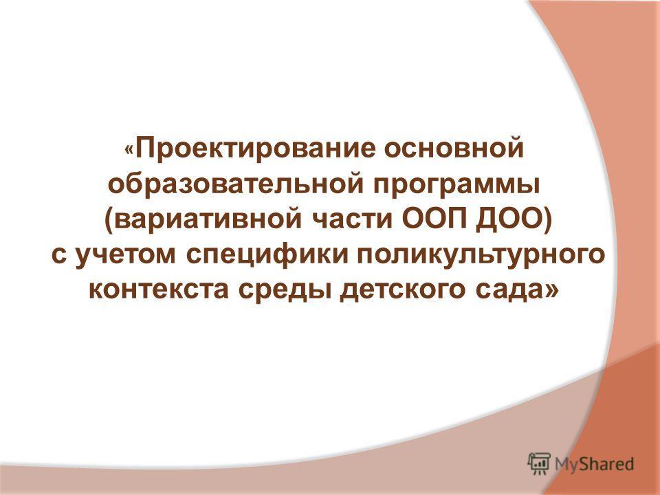 « Проектирование основной образовательной программы (вариативной части ООП ДОО) с учетом специфики поликультурного контекста среды детского сада»