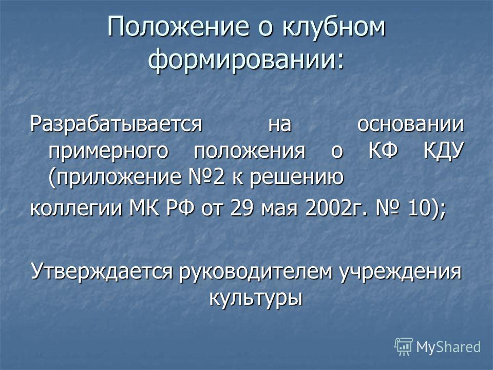 Положение о клубном формировании: Разрабатывается на основании примерного положения о КФ КДУ (приложение 2 к решению коллегии МК РФ от 29 мая 2002 г. 10); Утверждается руководителем учреждения культуры