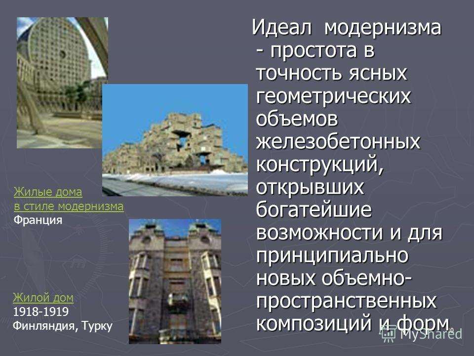 10 Идеал модернизма - простота в точность ясных геометрических объемов железобетонных конструкций, открывших богатейшие возможности и для принципиально новых объемно- пространственных композиций и форм Идеал модернизма - простота в точность ясных гео