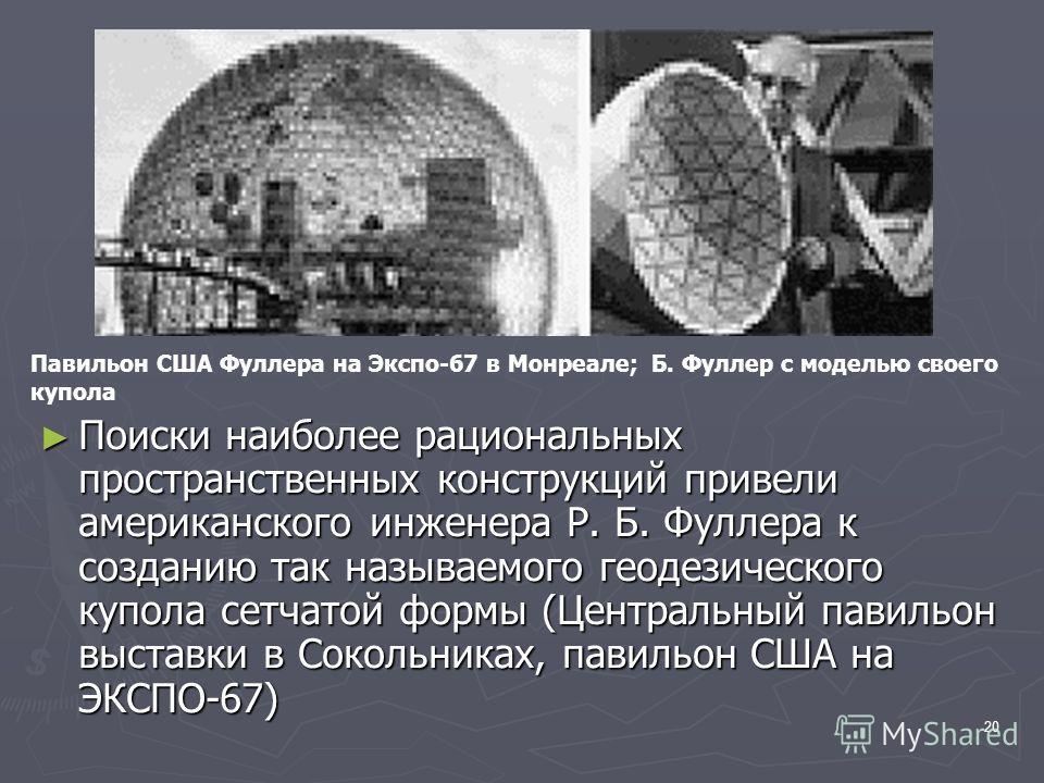 20 Поиски наиболее рациональных пространственных конструкций привели американского инженера Р. Б. Фуллера к созданию так называемого геодезического купола сетчатой формы (Центральный павильон выставки в Сокольниках, павильон США на ЭКСПО-67) Поиски н