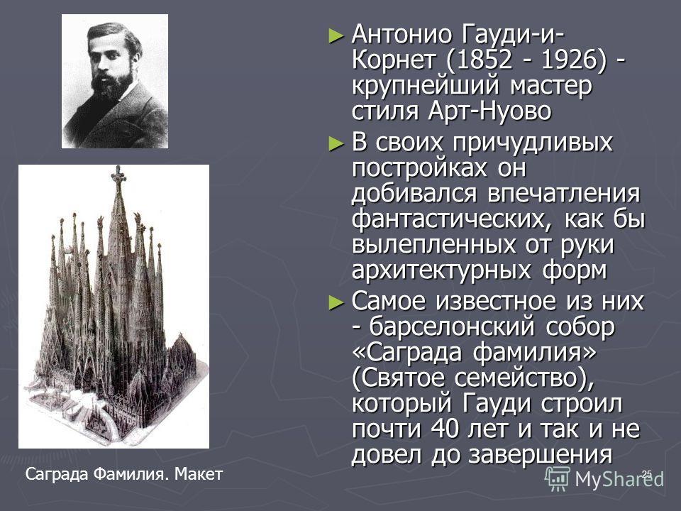 25 Антонио Гауди-и- Корнет (1852 - 1926) - крупнейший мастер стиля Арт-Нуово Антонио Гауди-и- Корнет (1852 - 1926) - крупнейший мастер стиля Арт-Нуово В своих причудливых постройках он добивался впечатления фантастических, как бы вылепленных от руки