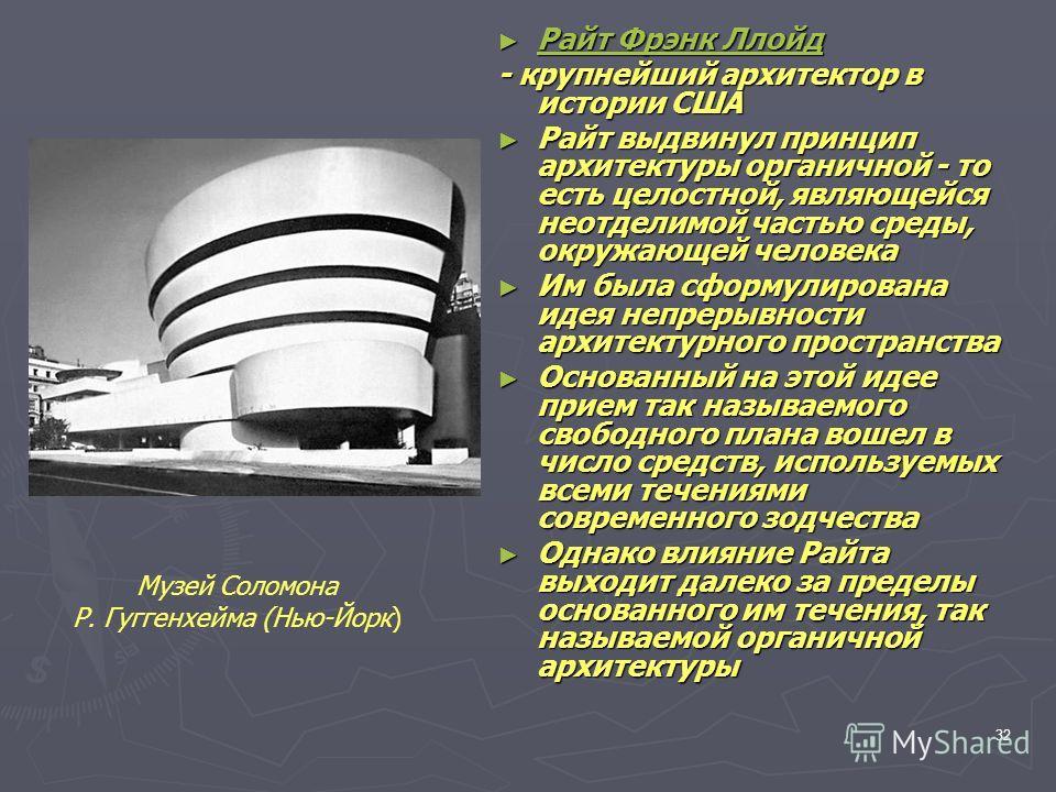 32 Райт Фрэнк Ллойд Райт Фрэнк Ллойд Райт Фрэнк Ллойд Райт Фрэнк Ллойд - крупнейший архитектор в истории США Райт выдвинул принцип архитектуры органичной - то есть целостной, являющейся неотделимой частью среды, окружающей человека Райт выдвинул прин