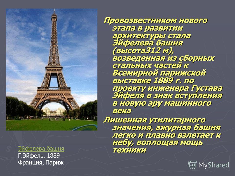 Провозвестником нового этапа в развитии архитектуры стала Эйфелева башня (высота 312 м), возведенная из сборных стальных частей к Всемирной парижской выставке 1889 г. по проекту инженера Густава Эйфеля в знак вступления в новую эру машинного века Ли