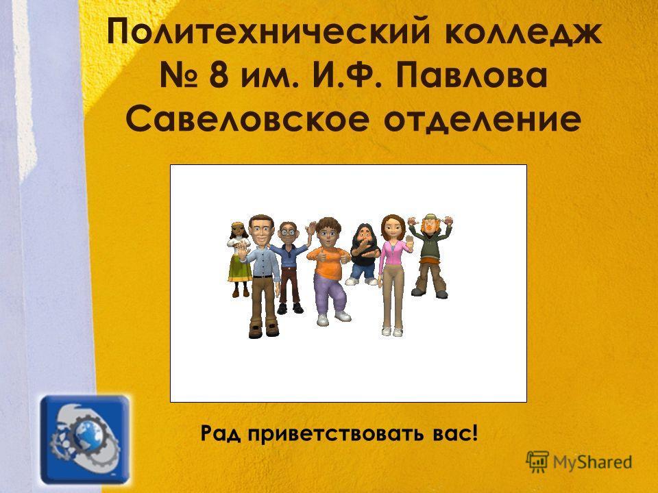 Политехнический колледж 8 им. И.Ф. Павлова Савеловское отделение Рад приветствовать вас!