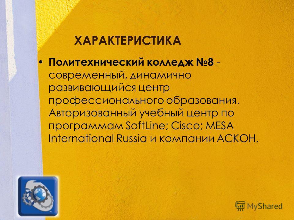 ХАРАКТЕРИСТИКА Политехнический колледж 8 - современный, динамично развивающийся центр профессионального образования. Авторизованный учебный центр по программам SoftLine; Cisco; MESA International Russia и компании АСКОН.