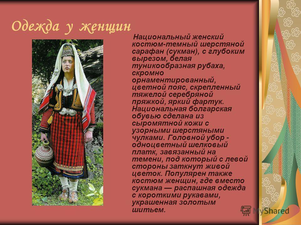 Одежда у женщин Национальный женский костюм-темный шерстяной сарафан (сакман), с глубоким вырезом, белая туникообразная рубаха, скромно орнаментированный, цветной пояс, скрепленный тяжелой серебряной пряжкой, яркий фартук. Национальная болгарская обу