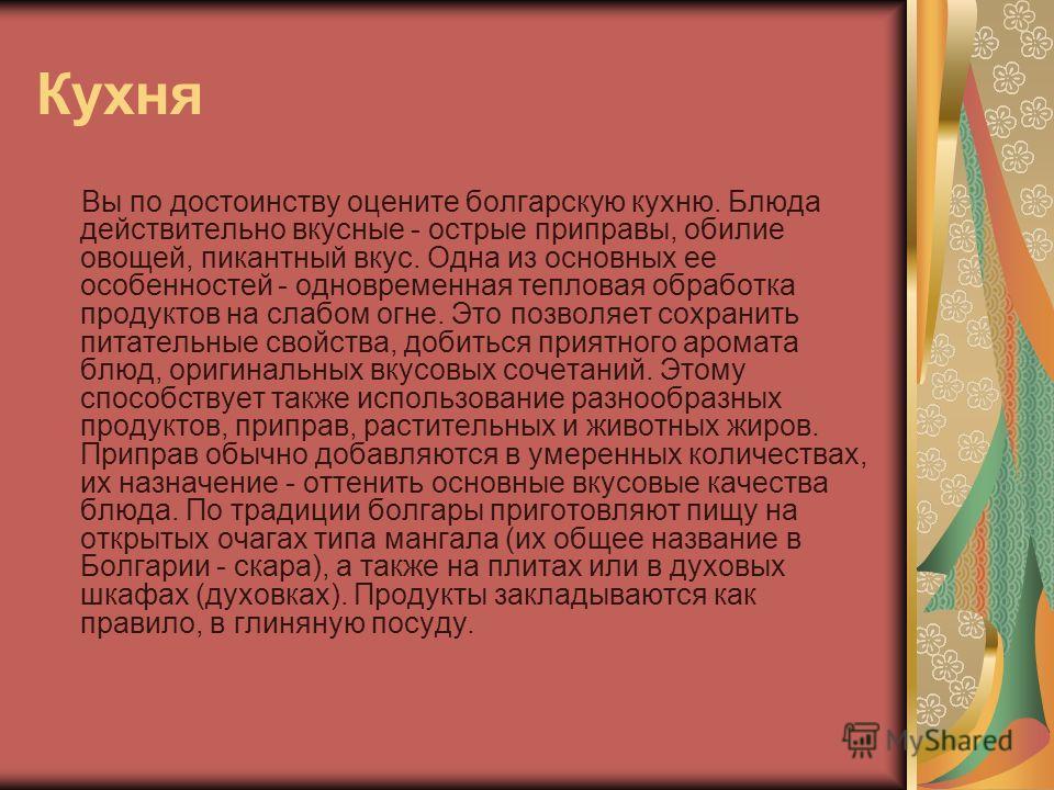 Кухня Вы по достоинству оцените болгарскую кухню. Блюда действительно вкусные - острые приправы, обилие овощей, пикантный вкус. Одна из основных ее особенностей - одновременная тепловая обработка продуктов на слабом огне. Это позволяет сохранить пита