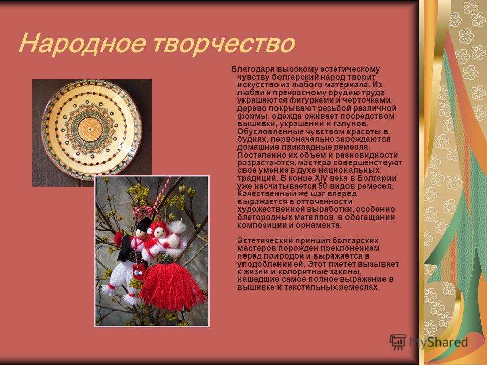 Народное творчество Благодаря высокому эстетическому чувству болгарский народ творит искусство из любого материала. Из любви к прекрасному орудию труда украшаются фигурками и черточками, дерево покрывают резьбой различной формы, одежда оживает посред