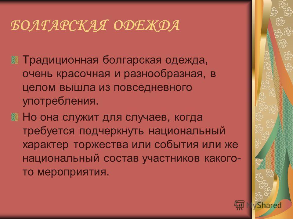 Традиционная болгарская одежда, очень красочная и разнообразная, в целом вышла из повседневного употребления. Но она служит для случаев, когда требуется подчеркнуть национальный характер торжества или события или же национальный состав участников как