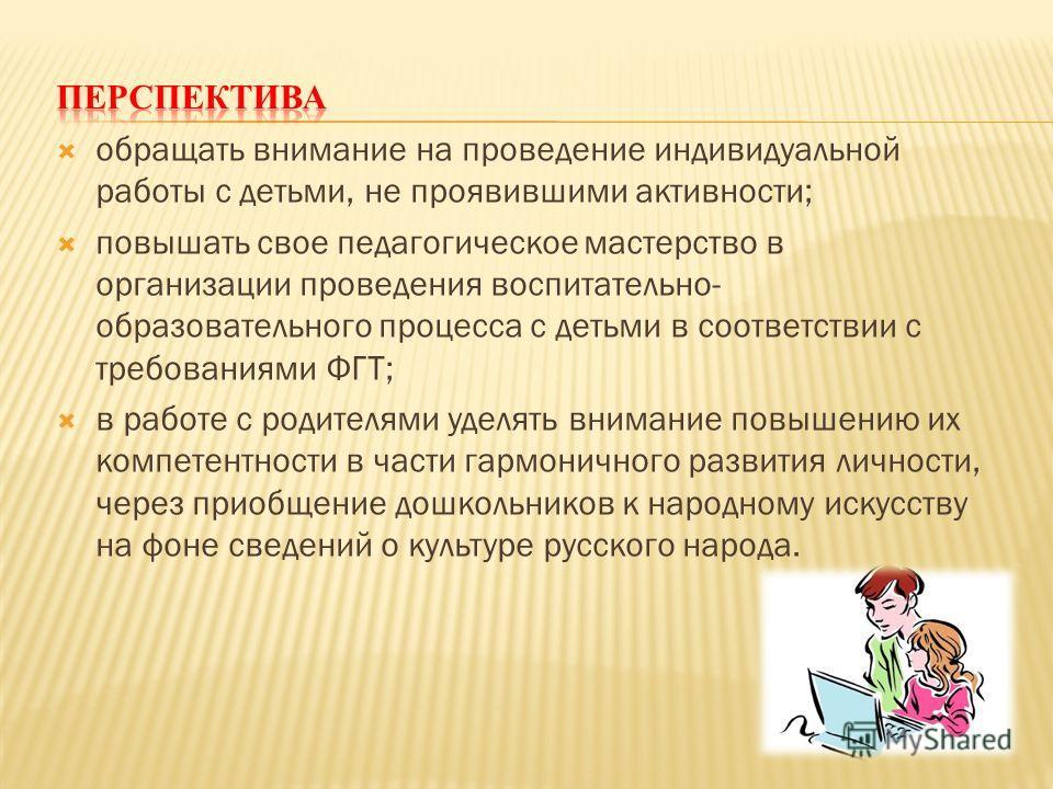 обращать внимание на проведение индивидуальной работы с детьми, не проявившими активности; повышать свое педагогическое мастерство в организации проведения воспитательно- образовательного процесса с детьми в соответствии с требованиями ФГТ; в работе