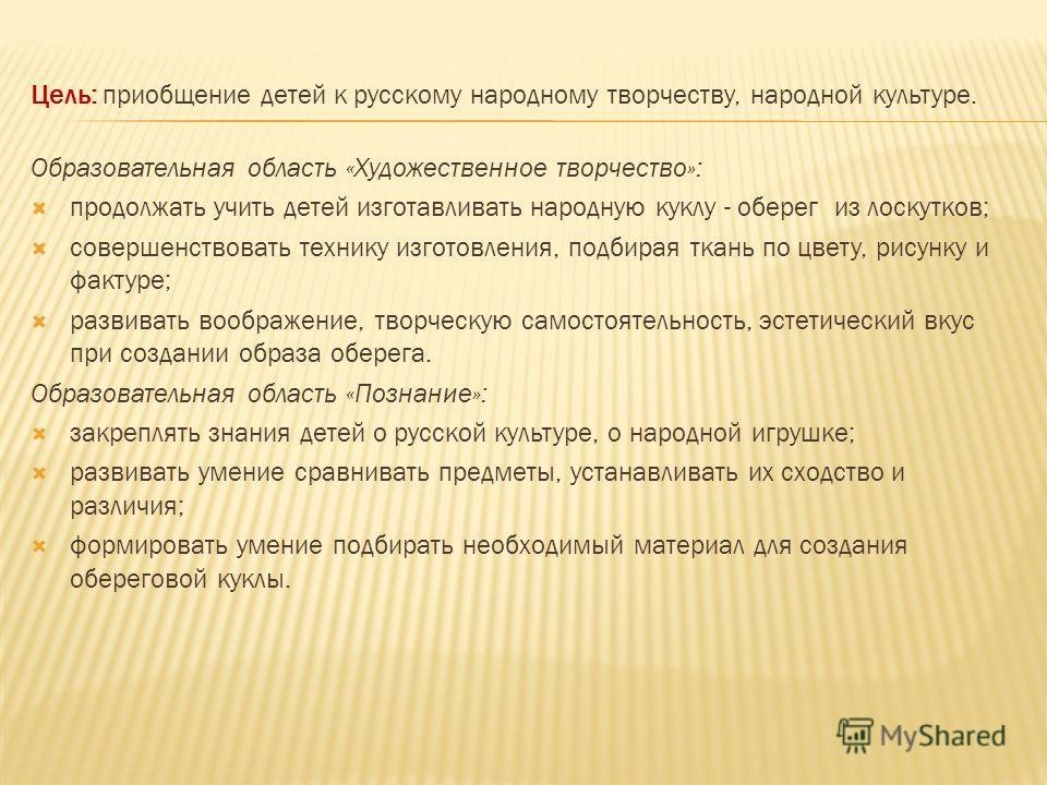 Цель: приобщение детей к русскому народному творчеству, народной культуре. Образовательная область «Художественное творчество»: продолжать учить детей изготавливать народную куклу - оберег из лоскутков; совершенствовать технику изготовления, подбирая