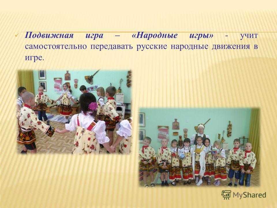 Подвижная игра – «Народные игры» - учит самостоятельно передавать русские народные движения в игре.
