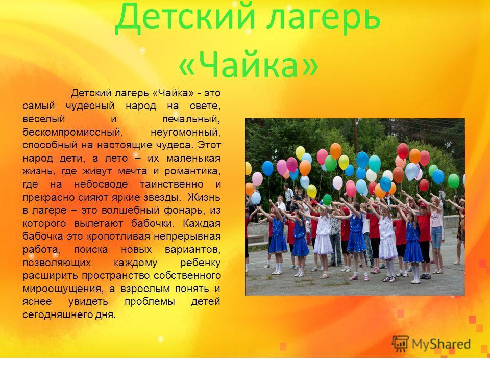 Детский лагерь «Чайка» Детский лагерь «Чайка» - это самый чудесный народ на свете, веселый и печальный, бескомпромиссный, неугомонный, способный на настоящие чудеса. Этот народ дети, а лето – их маленькая жизнь, где живут мечта и романтика, где на не