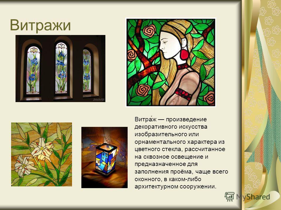 Витражи Витра́ж произведение декоративного искусства изобразительного или орнаментального характера из цветного стекла, рассчитанное на сквозное освещение и предназначенное для заполнения проёма, чаще всего оконного, в каком-либо архитектурном сооруж