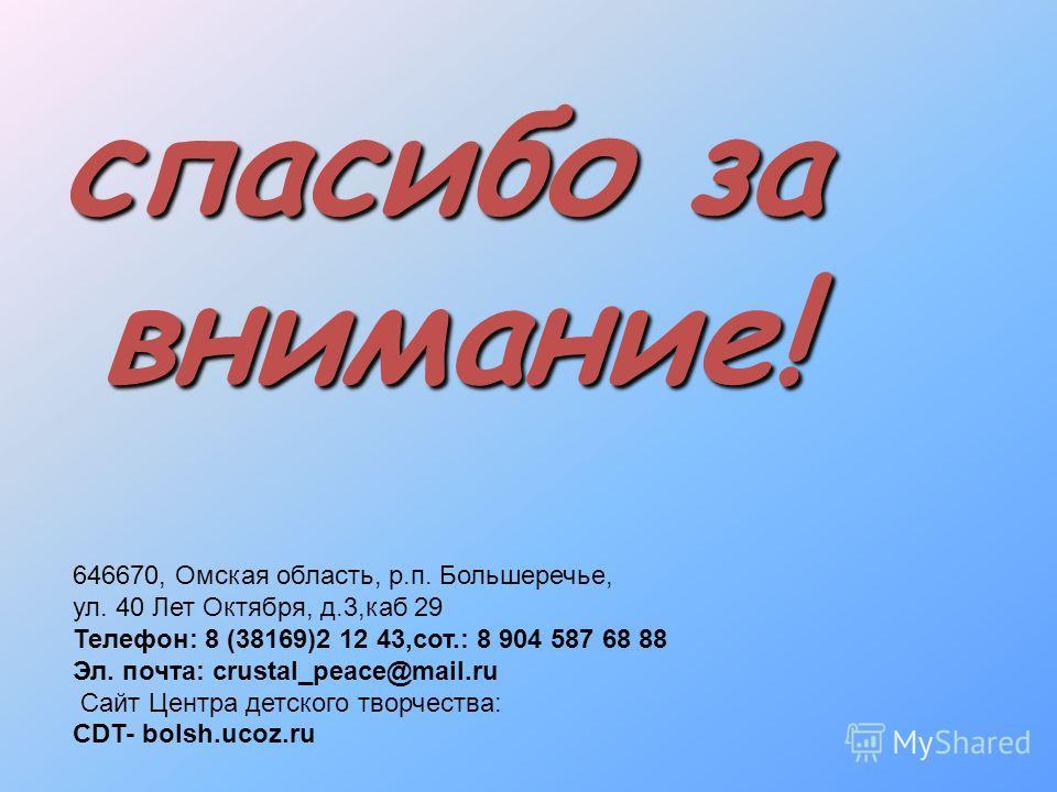 спасибо за внимание! 646670, Омская область, р.п. Большеречье, ул. 40 Лет Октября, д.3,каб 29 Телефон: 8 (38169)2 12 43,сот.: 8 904 587 68 88 Эл. почта: crustal_peace@mail.ru Сайт Центра детского творчества: CDT- bolsh.ucoz.ru