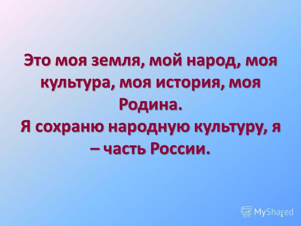 Это моя земля, мой народ, моя культура, моя история, моя Родина. Я сохраню народную культуру, я – часть России. 4