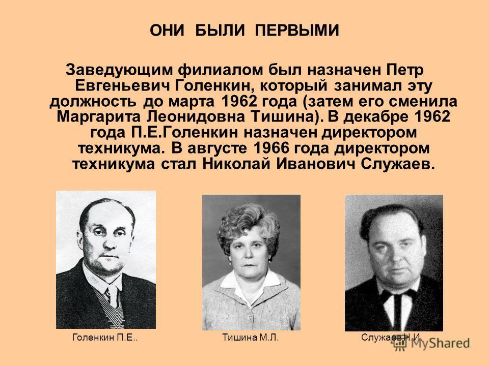 ОНИ БЫЛИ ПЕРВЫМИ Заведующим филиалом был назначен Петр Евгеньевич Голенкин, который занимал эту должность до марта 1962 года (затем его сменила Маргарита Леонидовна Тишина). В декабре 1962 года П.Е.Голенкин назначен директором техникума. В августе 19