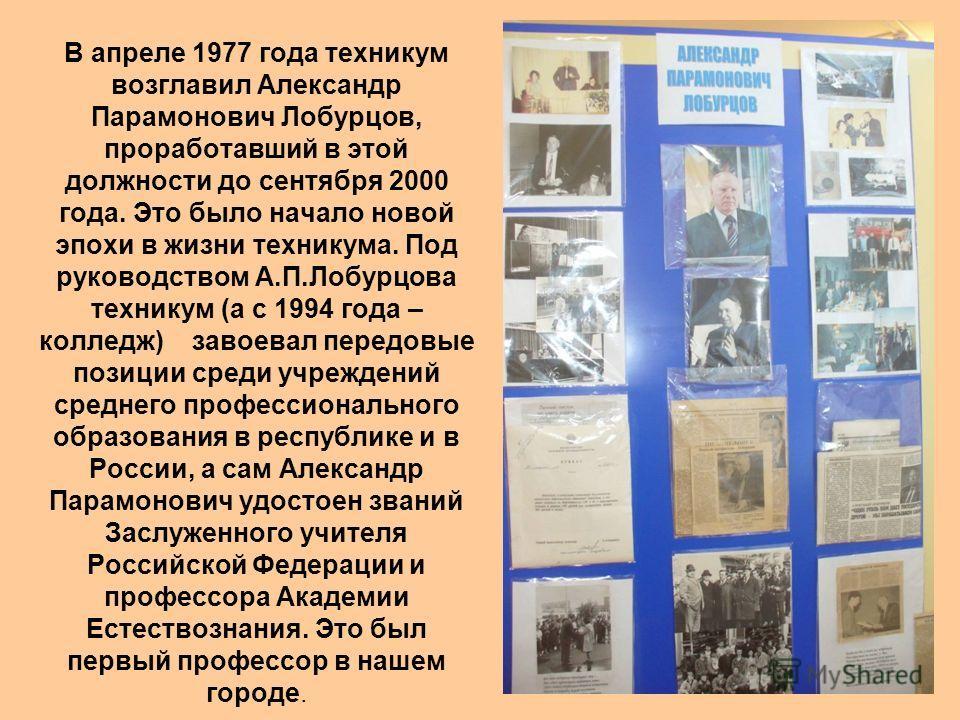 В апреле 1977 года техникум возглавил Александр Парамонович Лобурцов, проработавший в этой должности до сентября 2000 года. Это было начало новой эпохи в жизни техникума. Под руководством А.П.Лобурцова техникум (а с 1994 года – колледж) завоевал пере