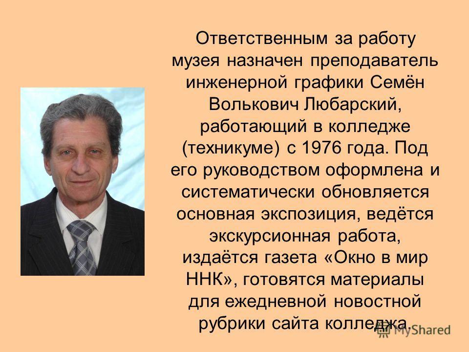 Ответственным за работу музея назначен преподаватель инженерной графики Семён Волькович Любарский, работающий в колледже (техникуме) с 1976 года. Под его руководством оформлена и систематически обновляется основная экспозиция, ведётся экскурсионная р