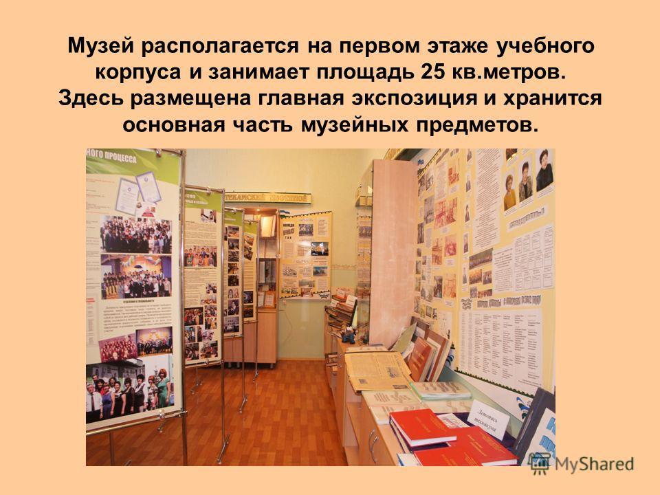 Музей располагается на первом этаже учебного корпуса и занимает площадь 25 кв.метров. Здесь размещена главная экспозиция и хранится основная часть музейных предметов.