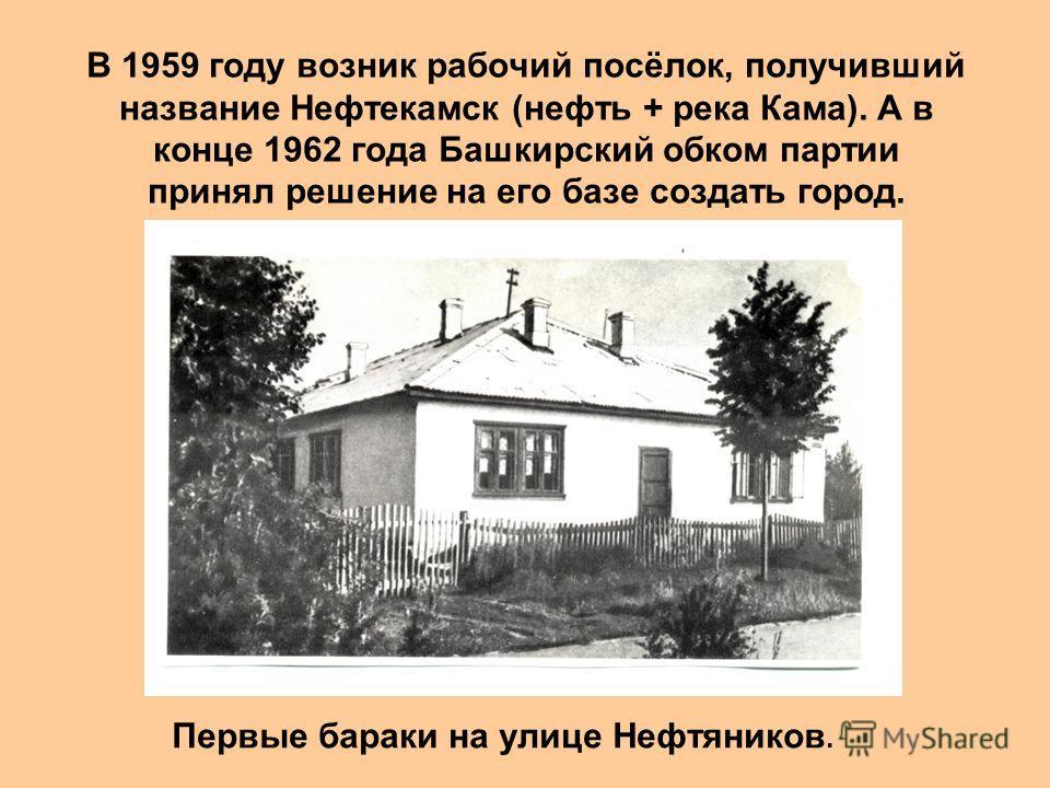 В 1959 году возник рабочий посёлок, получивший название Нефтекамск (нефть + река Кама). А в конце 1962 года Башкирский обком партии принял решение на его базе создать город. Первые бараки на улице Нефтяников.