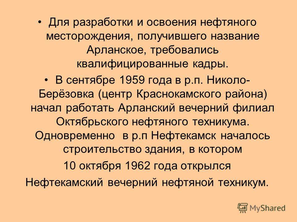 Для разработки и освоения нефтяного месторождения, получившего название Арланское, требовались квалифицированные кадры. В сентябре 1959 года в р.п. Николо- Берёзовка (центр Краснокамского района) начал работать Арланский вечерний филиал Октябрьского