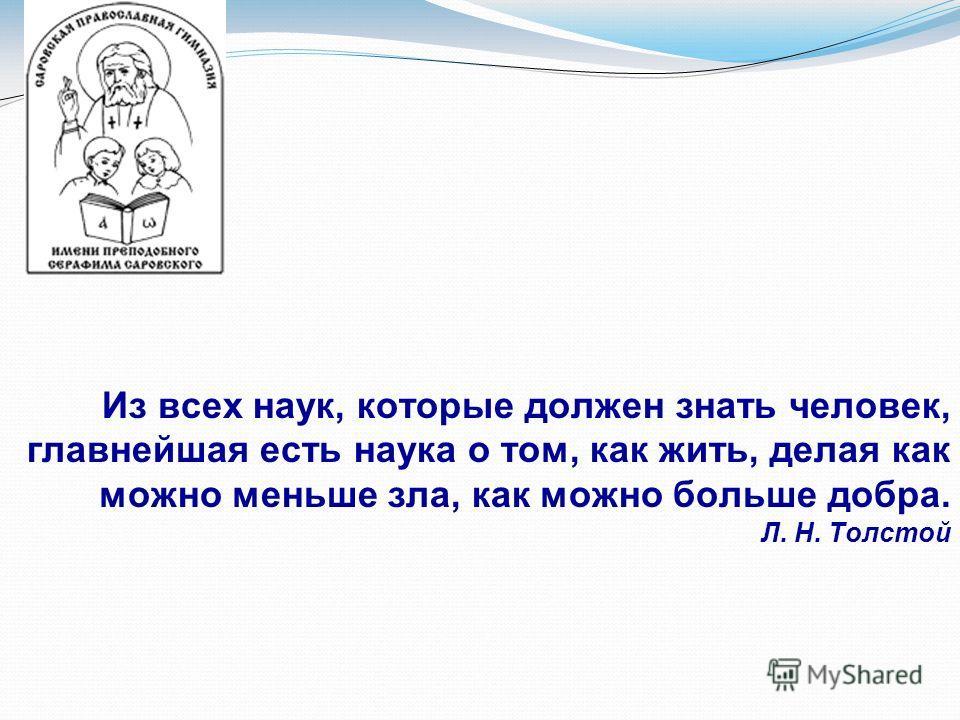 Из всех наук, которые должен знать человек, главнейшая есть наука о том, как жить, делая как можно меньше зла, как можно больше добра. Л. Н. Толстой