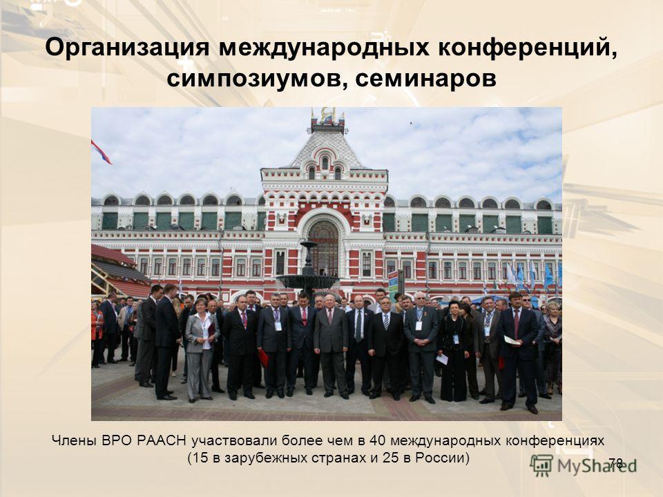 Организация международных конференций, симпозиумов, семинаров Члены ВРО РААСН участвовали более чем в 40 международных конференциях (15 в зарубежных странах и 25 в России) 78