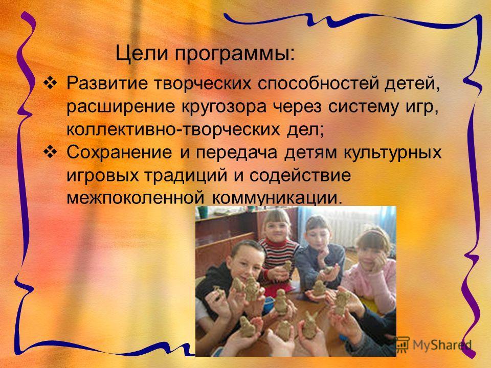 Цели программы: Развитие творческих способностей детей, расширение кругозора через систему игр, коллективно-творческих дел; Сохранение и передача детям культурных игровых традиций и содействие межпоколенной коммуникации.