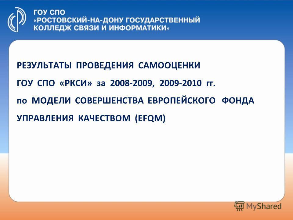 РЕЗУЛЬТАТЫ ПРОВЕДЕНИЯ САМООЦЕНКИ ГОУ СПО « РКСИ » за 2008-2009, 2009-2010 гг. по МОДЕЛИ СОВЕРШЕНСТВА ЕВРОПЕЙСКОГО ФОНДА УПРАВЛЕНИЯ КАЧЕСТВОМ (EFQM)