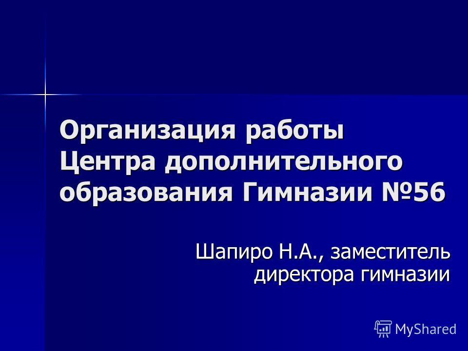 Организация работы Центра дополнительного образования Гимназии 56 Шапиро Н.А., заместитель директора гимназии