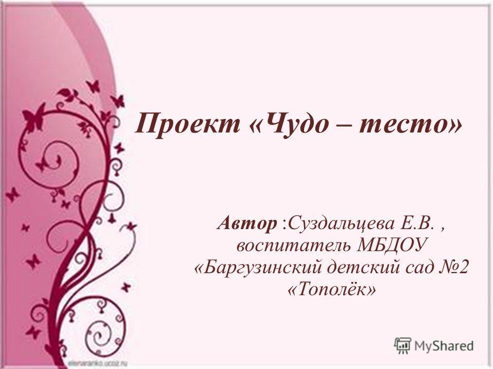 Проект «Чудо – тесто» Автор :Суздальцева Е.В., воспитатель МБДОУ «Баргузинский детский сад 2 «Тополёк»