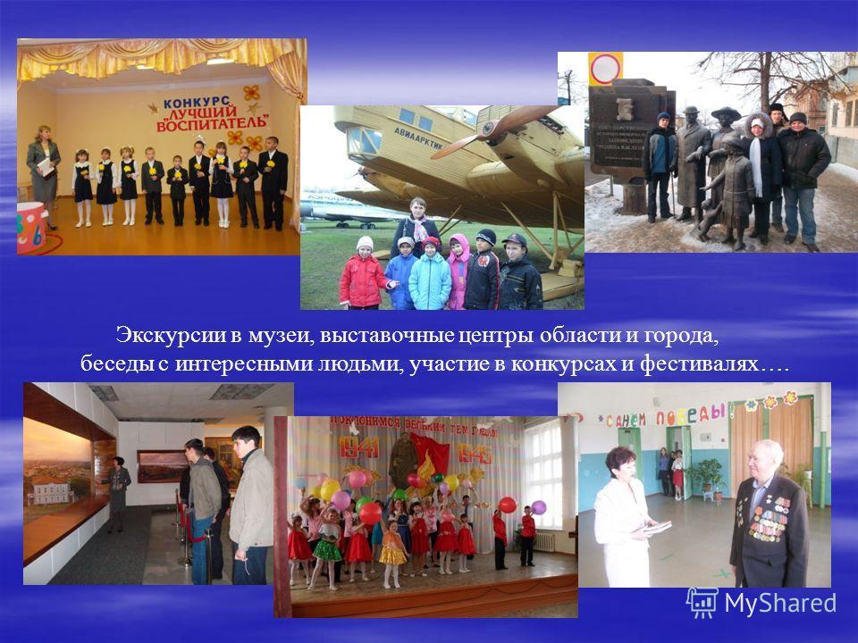 Экскурсии в музеи, выставочные центры области и города, беседы с интересными людьми, участие в конкурсах и фестивалях….