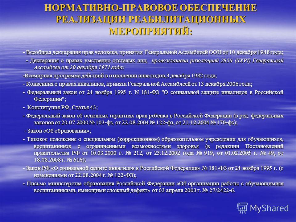 НОРМАТИВНО-ПРАВОВОЕ ОБЕСПЕЧЕНИЕ РЕАЛИЗАЦИИ РЕАБИЛИТАЦИОННЫХ МЕРОПРИЯТИЙ: - Всеобщая декларация прав человека, принятая Генеральной Ассамблеей ООН от 10 декабря 1948 года; - Декларация о правах умственно отсталых лиц, провозглашена резолюцией 2856 (XX