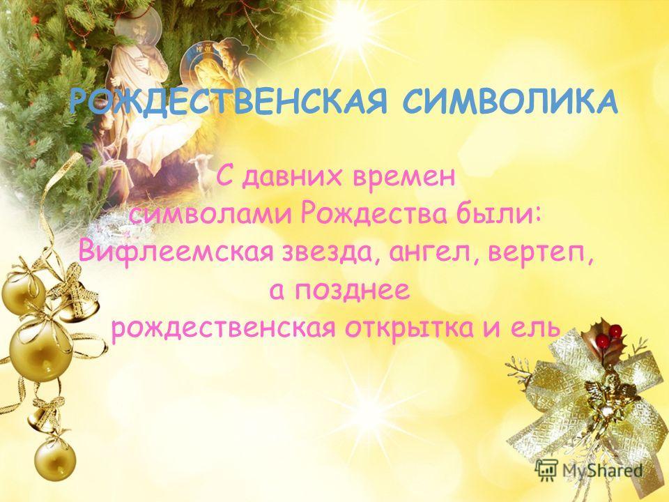 РОЖДЕСТВЕНСКАЯ СИМВОЛИКА С давних времен символами Рождества были: Вифлеемская звезда, ангел, вертеп, а позднее рождественская открытка и ель