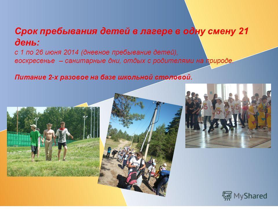Срок пребывания детей в лагере в одну смену 21 день: с 1 по 26 июня 2014 (дневное пребывание детей), воскресенье – санитарные дни, отдых с родителями на природе. Питание 2-х разовое на базе школьной столовой.
