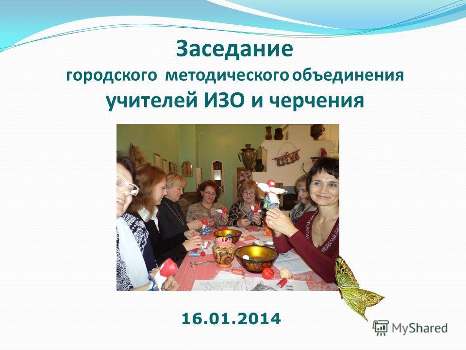 Заседание городского методического объединения учителей ИЗО и черчения 16.01.2014